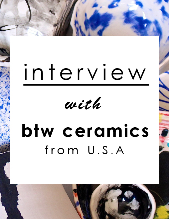 Interview with btw ceramics / インタビュー