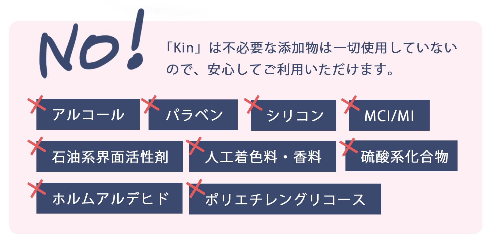 「Kin」は不必要な添加物は一切使用していないので、安心してご利用いただけます。アルコール不使用、パラベン不使用、シリコン不使用、石油系界面活性剤不使用、人工着色料・香料不使用、硫酸系化合物不使用、ホルムアルデヒド不使用、MCI/MI不使用、ポリエチレングリコース不使用。